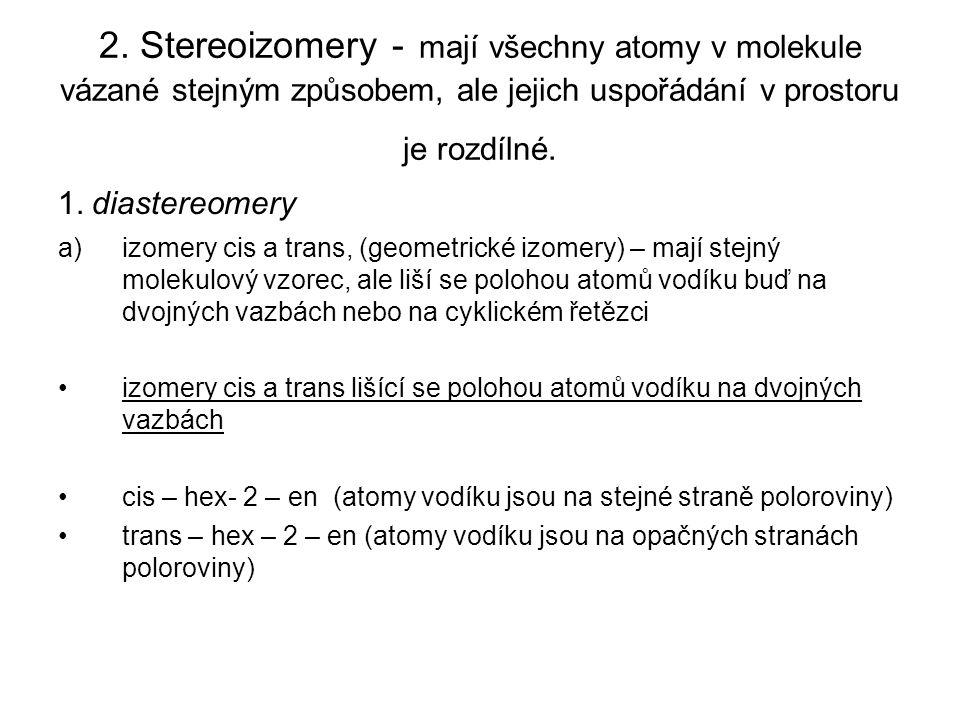 2. Stereoizomery - mají všechny atomy v molekule vázané stejným způsobem, ale jejich uspořádání v prostoru je rozdílné. 1. diastereomery a)izomery cis
