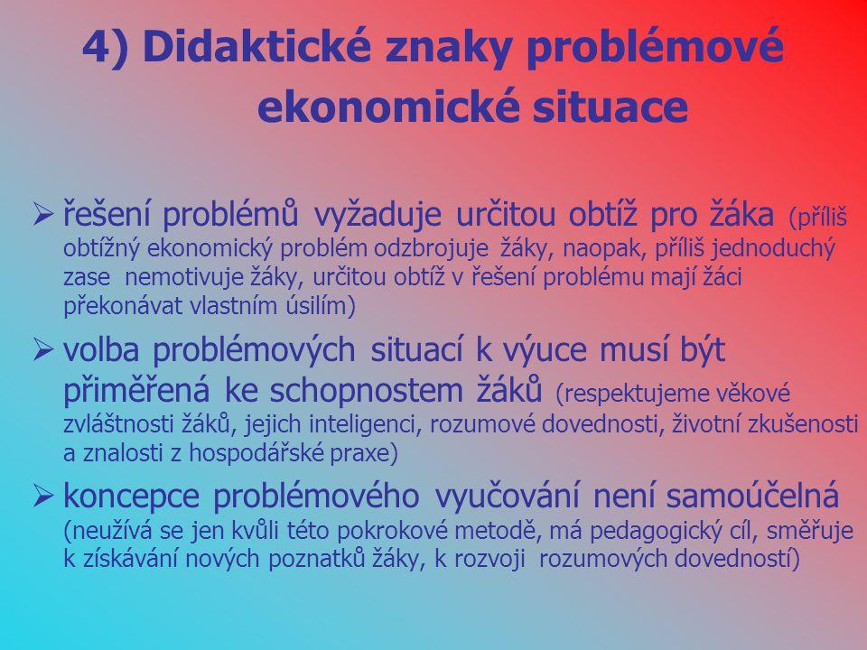 4) Didaktické znaky problémové ekonomické situace  řešení problémů vyžaduje určitou obtíž pro žáka (příliš obtížný ekonomický problém odzbrojuje žáky