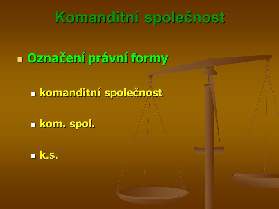 Komanditní společnost Označení právní formy Označení právní formy komanditní společnost komanditní společnost kom. spol. kom. spol. k.s. k.s.