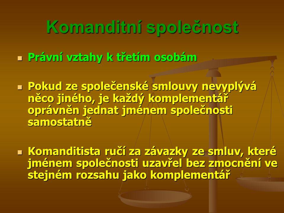 Komanditní společnost Právní vztahy k třetím osobám Právní vztahy k třetím osobám Pokud ze společenské smlouvy nevyplývá něco jiného, je každý komplem