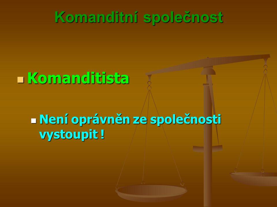 Komanditní společnost Komanditista Komanditista Není oprávněn ze společnosti vystoupit ! Není oprávněn ze společnosti vystoupit !