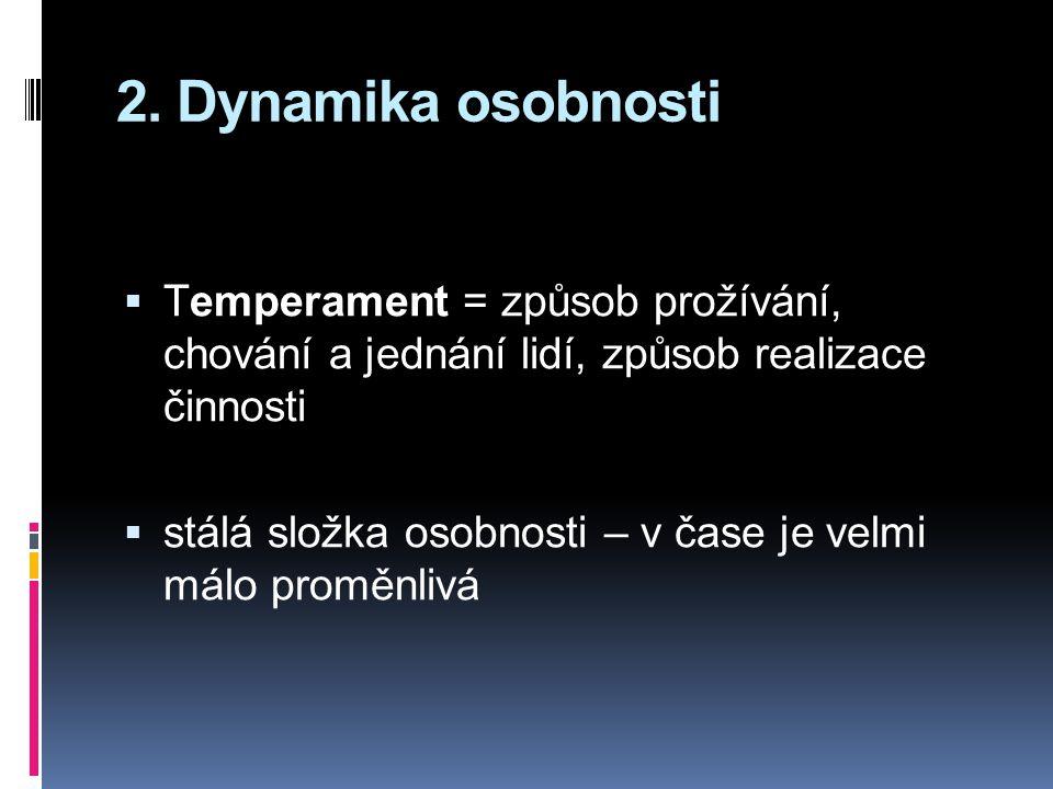 2. Dynamika osobnosti  Temperament = způsob prožívání, chování a jednání lidí, způsob realizace činnosti  stálá složka osobnosti – v čase je velmi m