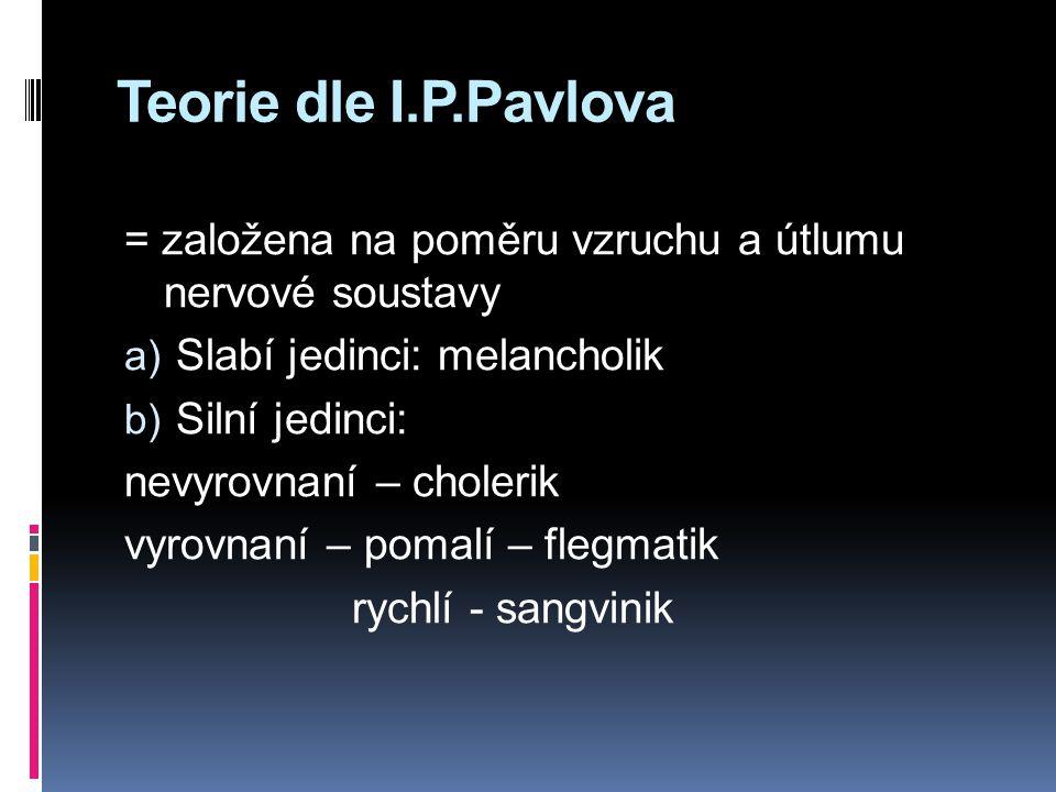 Teorie dle I.P.Pavlova = založena na poměru vzruchu a útlumu nervové soustavy a) Slabí jedinci: melancholik b) Silní jedinci: nevyrovnaní – cholerik vyrovnaní – pomalí – flegmatik rychlí - sangvinik