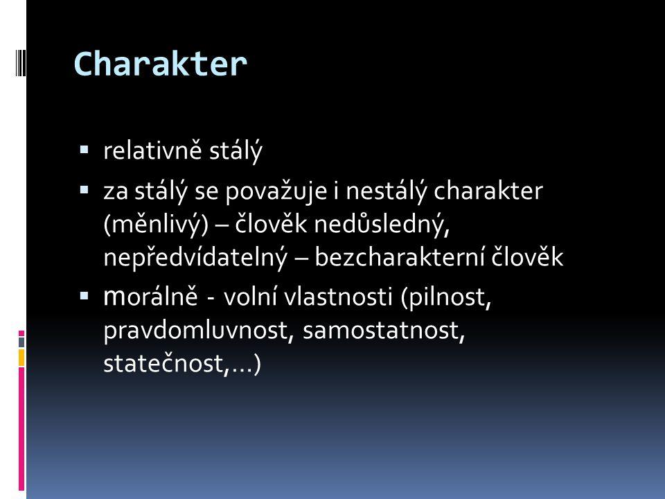 Charakter  relativně stálý  za stálý se považuje i nestálý charakter (měnlivý) – člověk nedůsledný, nepředvídatelný – bezcharakterní člověk  m orálně - volní vlastnosti (pilnost, pravdomluvnost, samostatnost, statečnost,…)