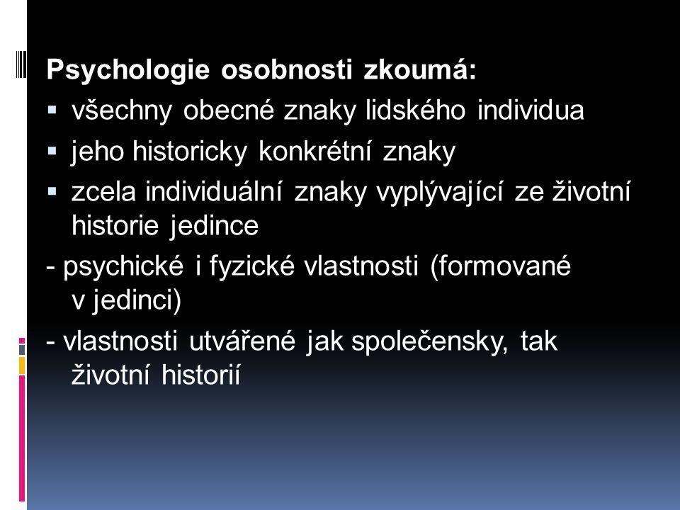 Psychologie osobnosti zkoumá:  všechny obecné znaky lidského individua  jeho historicky konkrétní znaky  zcela individuální znaky vyplývající ze životní historie jedince - psychické i fyzické vlastnosti (formované v jedinci) - vlastnosti utvářené jak společensky, tak životní historií