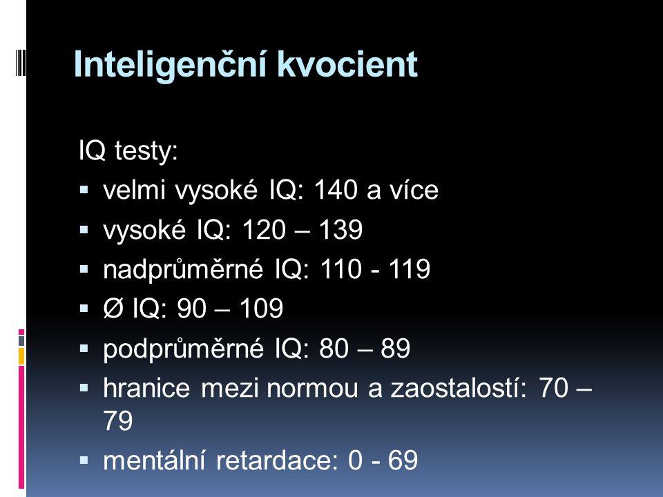 Inteligenční kvocient IQ testy:  velmi vysoké IQ: 140 a více  vysoké IQ: 120 – 139  nadprůměrné IQ: 110 - 119  Ø IQ: 90 – 109  podprůměrné IQ: 80 – 89  hranice mezi normou a zaostalostí: 70 – 79  mentální retardace: 0 - 69