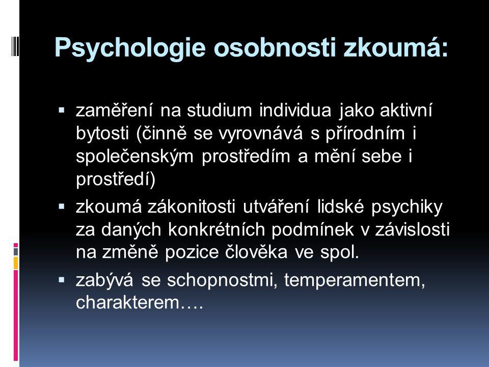Psychologie osobnosti zkoumá:  zaměření na studium individua jako aktivní bytosti (činně se vyrovnává s přírodním i společenským prostředím a mění sebe i prostředí)  zkoumá zákonitosti utváření lidské psychiky za daných konkrétních podmínek v závislosti na změně pozice člověka ve spol.