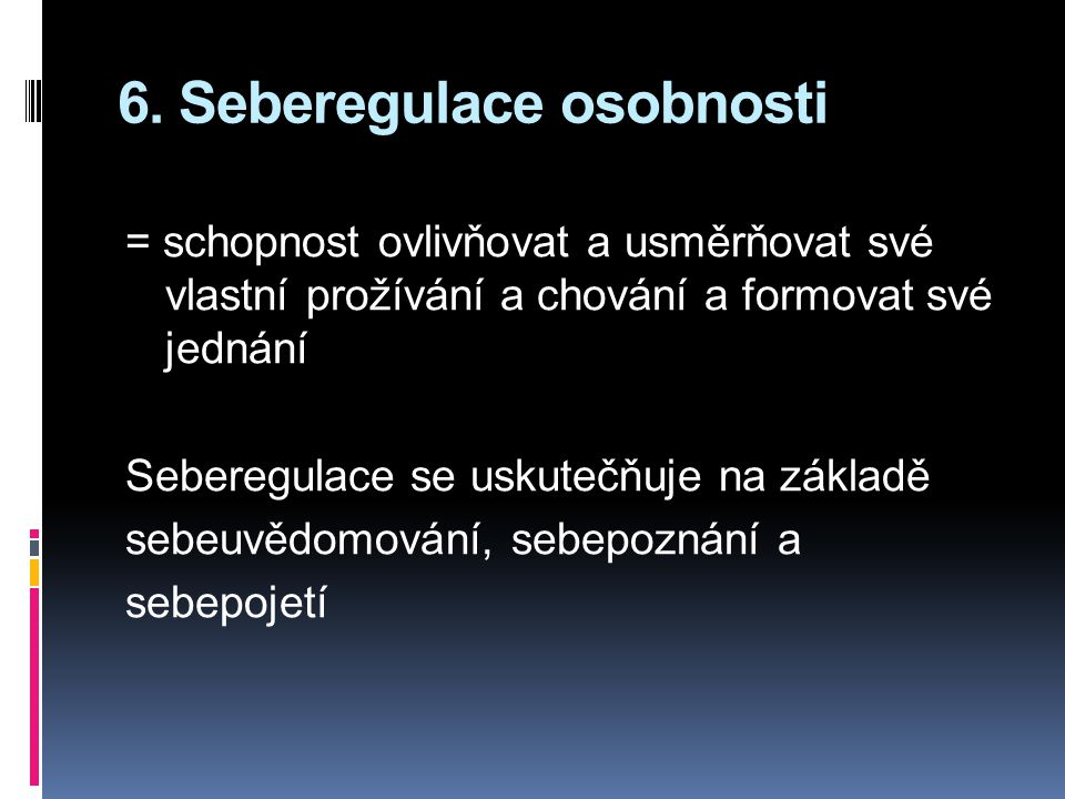 6. Seberegulace osobnosti = schopnost ovlivňovat a usměrňovat své vlastní prožívání a chování a formovat své jednání Seberegulace se uskutečňuje na zá