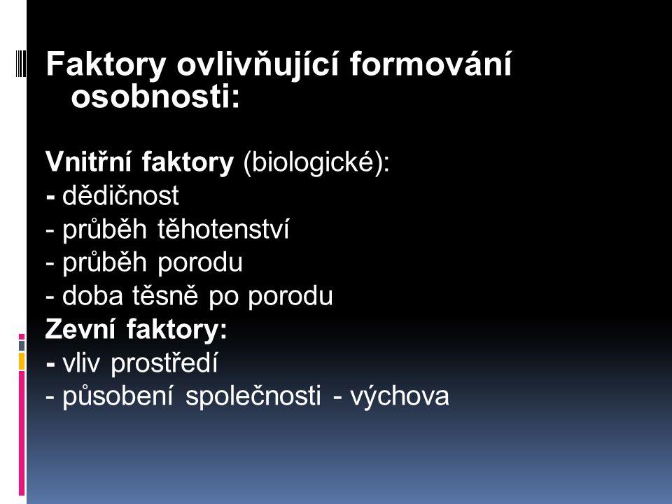 Faktory ovlivňující formování osobnosti: Vnitřní faktory (biologické): - dědičnost - průběh těhotenství - průběh porodu - doba těsně po porodu Zevní faktory: - vliv prostředí - působení společnosti - výchova