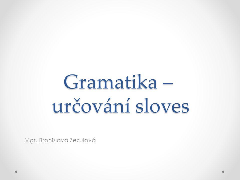 Gramatika – určování sloves Mgr. Bronislava Zezulová