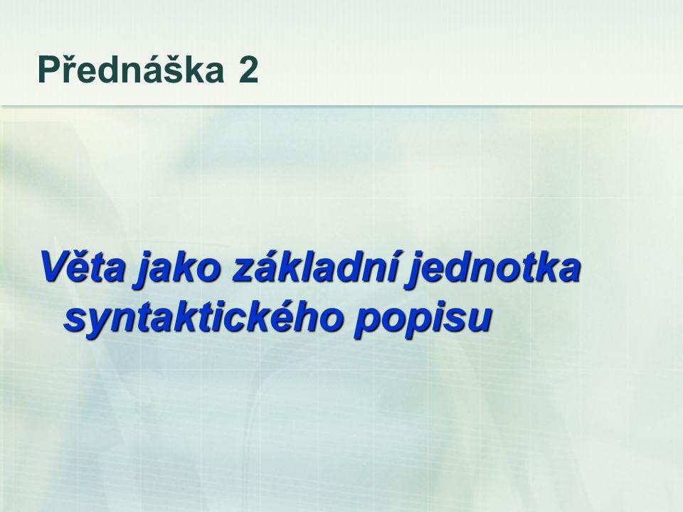 Přednáška 2 Věta jako základní jednotka syntaktického popisu
