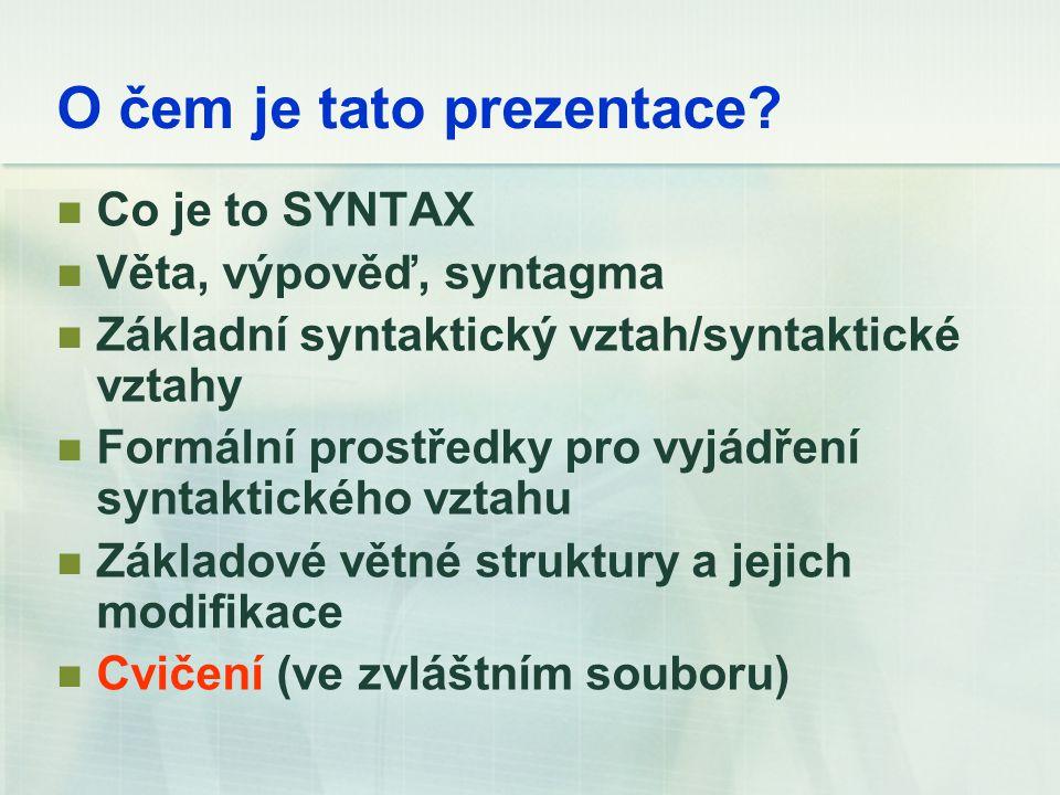 O čem je tato prezentace? Co je to SYNTAX Věta, výpověď, syntagma Základní syntaktický vztah/syntaktické vztahy Formální prostředky pro vyjádření synt
