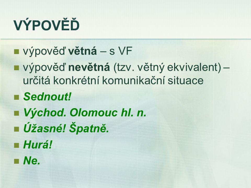 VÝPOVĚĎ výpověď větná – s VF výpověď nevětná (tzv. větný ekvivalent) – určitá konkrétní komunikační situace Sednout! Východ. Olomouc hl. n. Úžasné! Šp