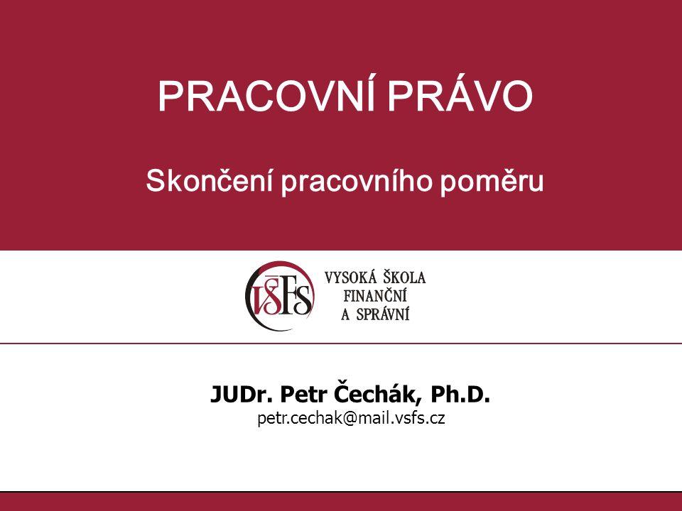 PRACOVNÍ PRÁVO Skončení pracovního poměru JUDr. Petr Čechák, Ph.D. petr.cechak@mail.vsfs.cz