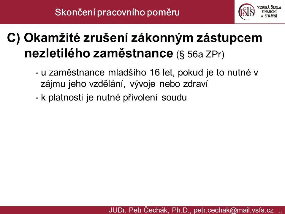 JUDr. Petr Čechák, Ph.D., petr.cechak@mail.vsfs.cz :: Skončení pracovního poměru C) Okamžité zrušení zákonným zástupcem nezletilého zaměstnance (§ 56a