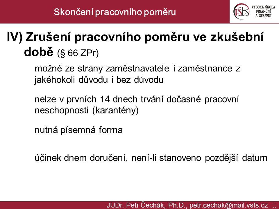 JUDr. Petr Čechák, Ph.D., petr.cechak@mail.vsfs.cz :: Skončení pracovního poměru IV) Zrušení pracovního poměru ve zkušební době (§ 66 ZPr) možné ze st