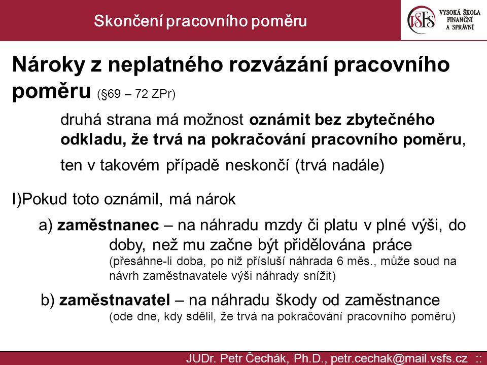 JUDr. Petr Čechák, Ph.D., petr.cechak@mail.vsfs.cz :: Skončení pracovního poměru Nároky z neplatného rozvázání pracovního poměru (§69 – 72 ZPr) druhá