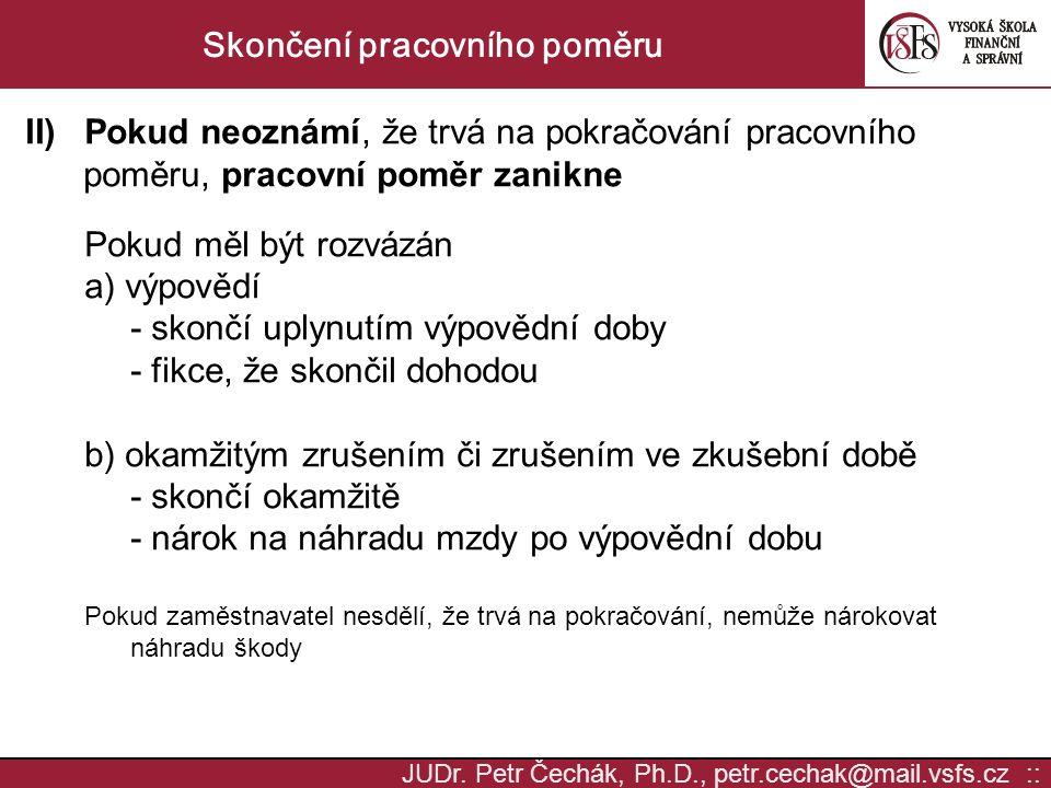 JUDr. Petr Čechák, Ph.D., petr.cechak@mail.vsfs.cz :: Skončení pracovního poměru II)Pokud neoznámí, že trvá na pokračování pracovního poměru, pracovní