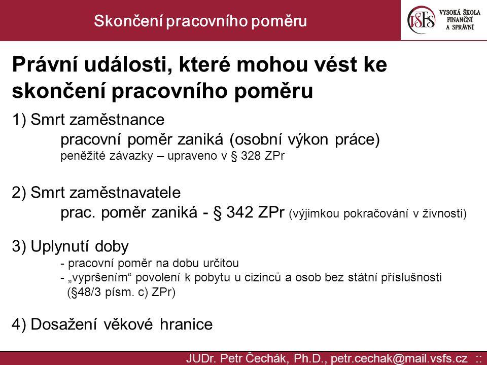 JUDr. Petr Čechák, Ph.D., petr.cechak@mail.vsfs.cz :: Skončení pracovního poměru Právní události, které mohou vést ke skončení pracovního poměru 1) Sm