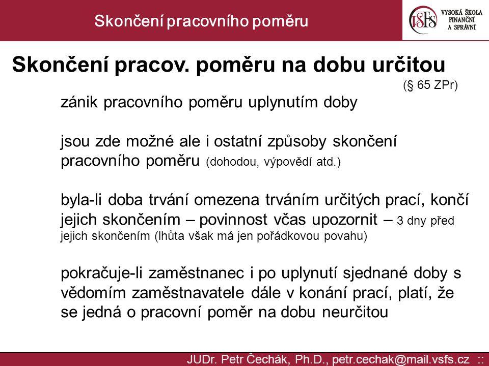 JUDr. Petr Čechák, Ph.D., petr.cechak@mail.vsfs.cz :: Skončení pracovního poměru Skončení pracov. poměru na dobu určitou (§ 65 ZPr) zánik pracovního p