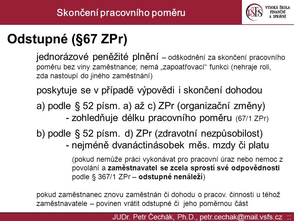 JUDr. Petr Čechák, Ph.D., petr.cechak@mail.vsfs.cz :: Skončení pracovního poměru Odstupné (§67 ZPr) jednorázové peněžité plnění – odškodnění za skonče