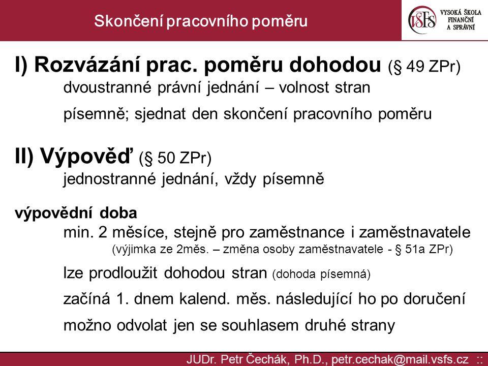 JUDr. Petr Čechák, Ph.D., petr.cechak@mail.vsfs.cz :: Skončení pracovního poměru I) Rozvázání prac. poměru dohodou (§ 49 ZPr) dvoustranné právní jedná