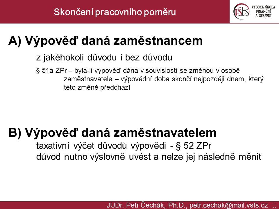 JUDr. Petr Čechák, Ph.D., petr.cechak@mail.vsfs.cz :: Skončení pracovního poměru A) Výpověď daná zaměstnancem z jakéhokoli důvodu i bez důvodu § 51a Z