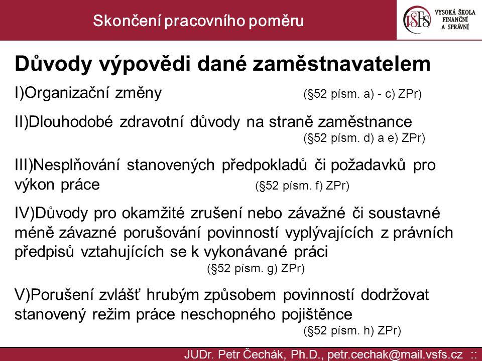 JUDr. Petr Čechák, Ph.D., petr.cechak@mail.vsfs.cz :: Skončení pracovního poměru Důvody výpovědi dané zaměstnavatelem I)Organizační změny (§52 písm. a