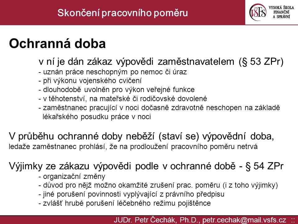 JUDr. Petr Čechák, Ph.D., petr.cechak@mail.vsfs.cz :: Skončení pracovního poměru Ochranná doba v ní je dán zákaz výpovědi zaměstnavatelem (§ 53 ZPr) -