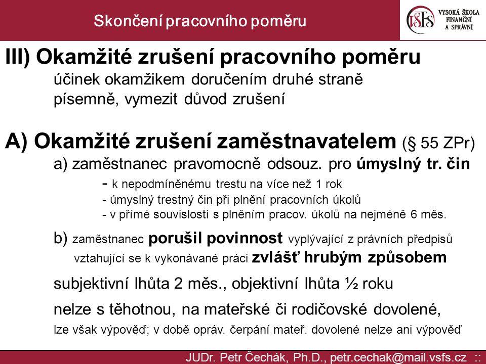 JUDr. Petr Čechák, Ph.D., petr.cechak@mail.vsfs.cz :: Skončení pracovního poměru III) Okamžité zrušení pracovního poměru účinek okamžikem doručením dr