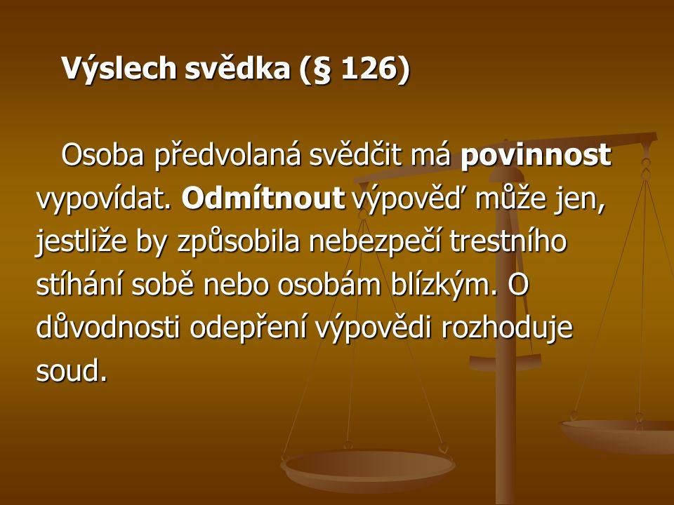 Výslech svědka (§ 126) Osoba předvolaná svědčit má povinnost vypovídat. Odmítnout výpověď může jen, jestliže by způsobila nebezpečí trestního stíhání