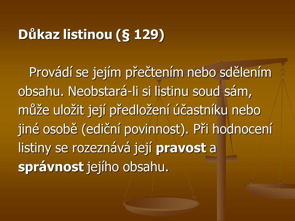 Důkaz listinou (§ 129) Provádí se jejím přečtením nebo sdělením obsahu. Neobstará-li si listinu soud sám, může uložit její předložení účastníku nebo j