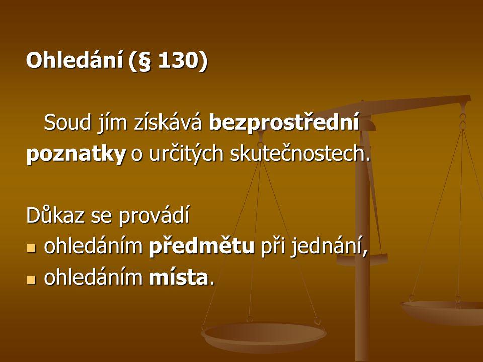 Ohledání (§ 130) Soud jím získává bezprostřední poznatky o určitých skutečnostech. Důkaz se provádí ohledáním předmětu při jednání, ohledáním předmětu