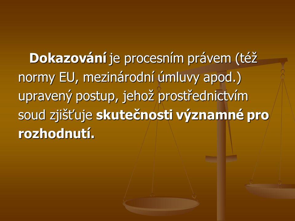 Dokazování je procesním právem (též normy EU, mezinárodní úmluvy apod.) upravený postup, jehož prostřednictvím soud zjišťuje skutečnosti významné pro