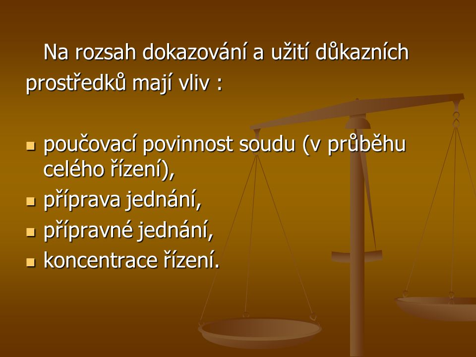 Na rozsah dokazování a užití důkazních prostředků mají vliv : poučovací povinnost soudu (v průběhu celého řízení), poučovací povinnost soudu (v průběhu celého řízení), příprava jednání, příprava jednání, přípravné jednání, přípravné jednání, koncentrace řízení.