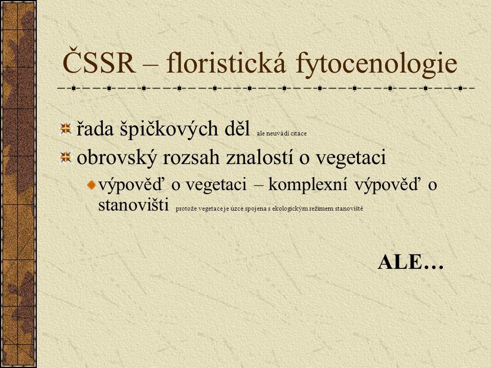 ČSSR – floristická fytocenologie řada špičkových děl ale neuvádí citace obrovský rozsah znalostí o vegetaci výpověď o vegetaci – komplexní výpověď o stanovišti protože vegetace je úzce spojena s ekologickým režimem stanoviště ALE…