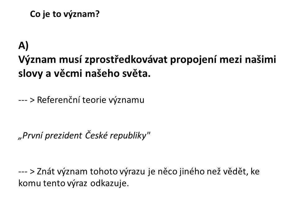 """A) Význam musí zprostředkovávat propojení mezi našimi slovy a věcmi našeho světa. --- > Referenční teorie významu """"První prezident České republiky"""
