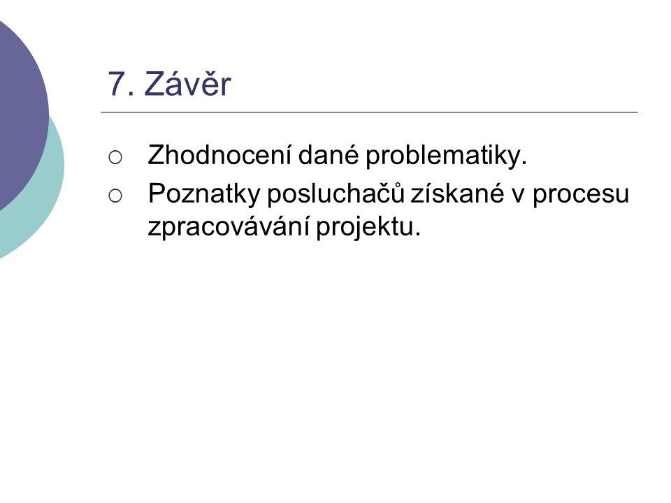 7. Závěr  Zhodnocení dané problematiky.  Poznatky posluchačů získané v procesu zpracovávání projektu.