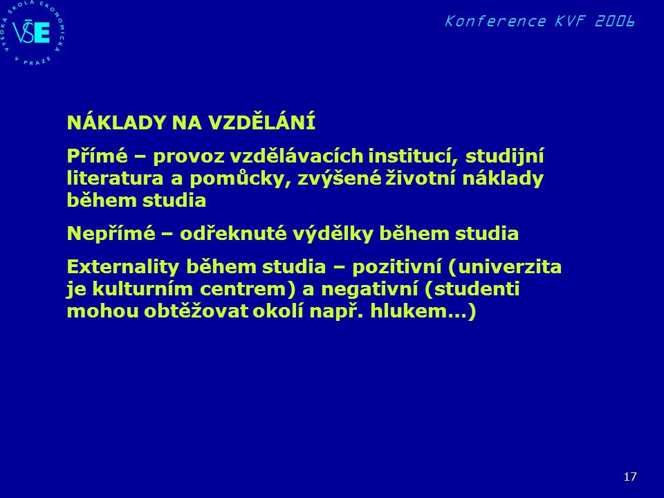 Konference KVF 2006 17 NÁKLADY NA VZDĚLÁNÍ Přímé – provoz vzdělávacích institucí, studijní literatura a pomůcky, zvýšené životní náklady během studia