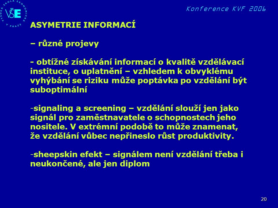 Konference KVF 2006 20 ASYMETRIE INFORMACÍ – různé projevy - obtížné získávání informací o kvalitě vzdělávací instituce, o uplatnění – vzhledem k obvyklému vyhýbání se riziku může poptávka po vzdělání být suboptimální -signaling a screening – vzdělání slouží jen jako signál pro zaměstnavatele o schopnostech jeho nositele.