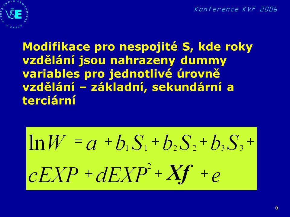 Konference KVF 2006 7 MĚŘENÍ NÁVRATNOSTI INVESTICE DO VZDĚLÁNÍ Dvě skupiny měření – podle využité formulace lidského kapitálu -plná metoda (někdy redukovaná vzhledem k nedostatku dat na zkrácenou metodu) -regresní rovnice Mincerova typu VÝSLEDKY – velké množství naměřených návratností s mnoha různými specifikacemi a mnoho časových řad