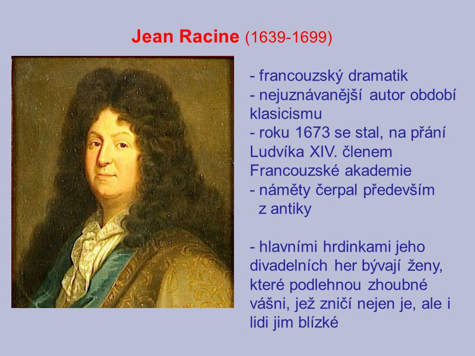 Jean Racine (1639-1699) - francouzský dramatik - nejuznávanější autor období klasicismu - roku 1673 se stal, na přání Ludvíka XIV. členem Francouzské