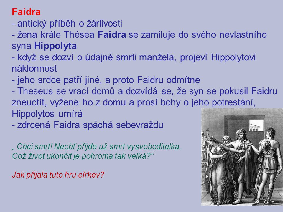 Faidra - antický příběh o žárlivosti - žena krále Thésea Faidra se zamiluje do svého nevlastního syna Hippolyta - když se dozví o údajné smrti manžela