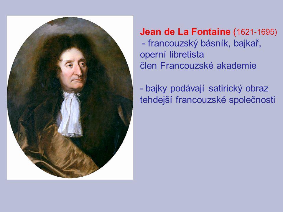 Jean de La Fontaine ( 1621-1695) - francouzský básník, bajkař, operní libretista člen Francouzské akademie - bajky podávají satirický obraz tehdejší f