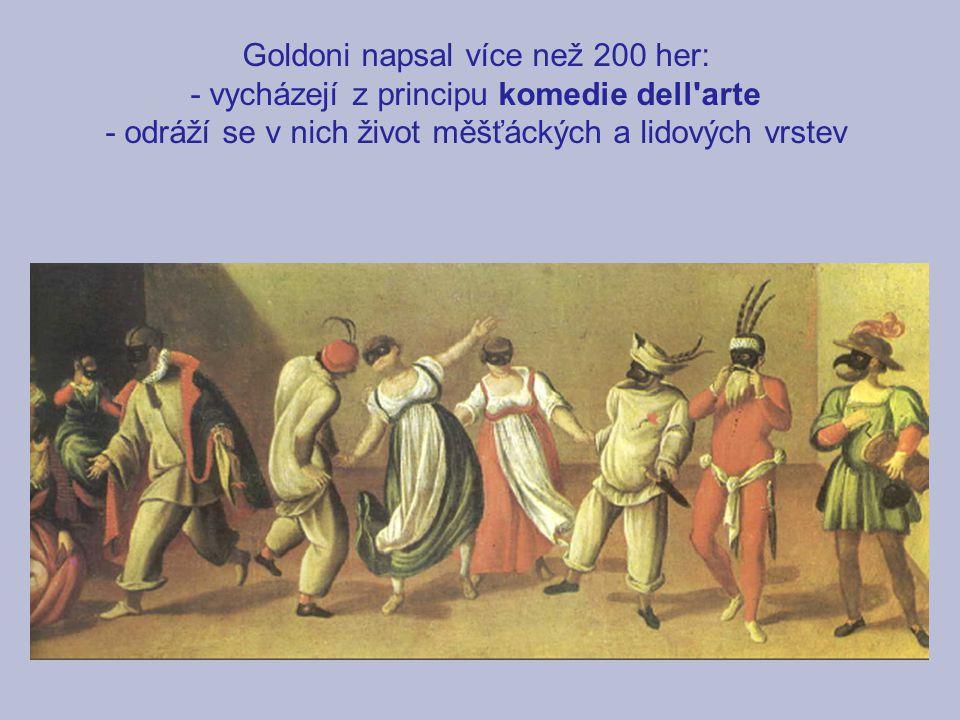 Goldoni napsal více než 200 her: - vycházejí z principu komedie dell'arte - odráží se v nich život měšťáckých a lidových vrstev