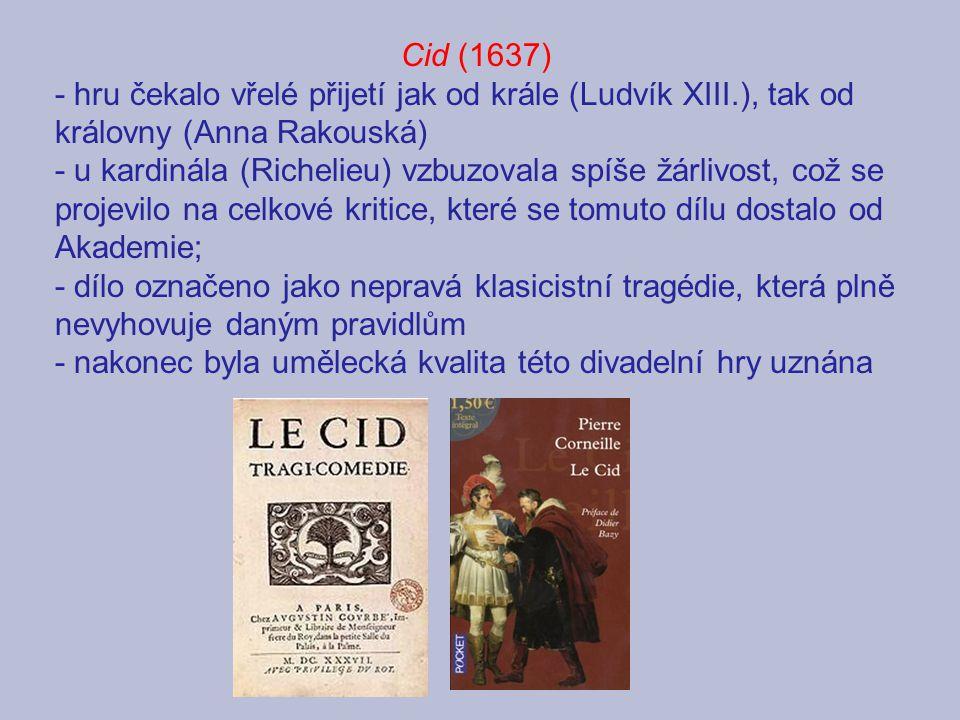 Cid - námět hry vychází ze španělského středověkého cyklu o Cidovi - vypráví o vztahu milenců Rodriga a Chimeny, pro které je čest důležitější než láska - Rodrigo-Cid v souboji zabije otce milované Chimeny, protože urazil jeho otce (čest rodiny je Cidovi nade vše) - Chimena žádá krále, aby Rodriga potrestal, přestože ho miluje - nakonec rozhodne panovník: Rodrigo vytáhne do boje za zájmy Španělska, Chimena bude rok oplakávat otce, pak budou oddáni