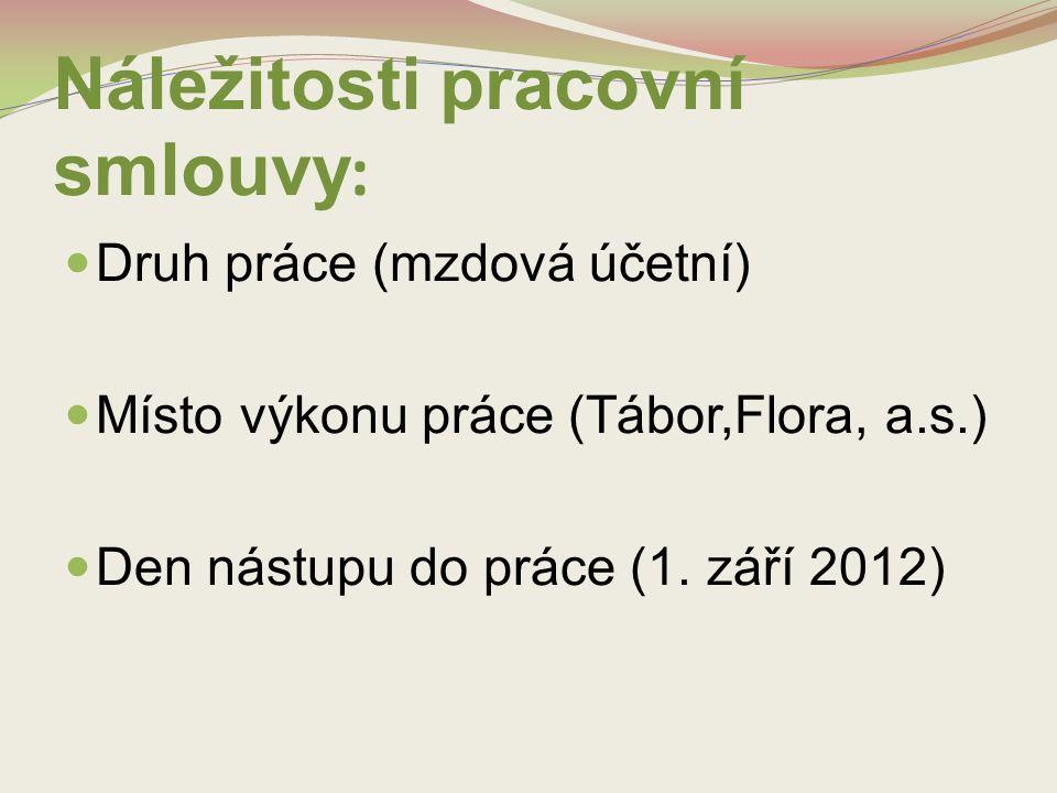 Náležitosti pracovní smlouvy : Druh práce (mzdová účetní) Místo výkonu práce (Tábor,Flora, a.s.) Den nástupu do práce (1. září 2012)
