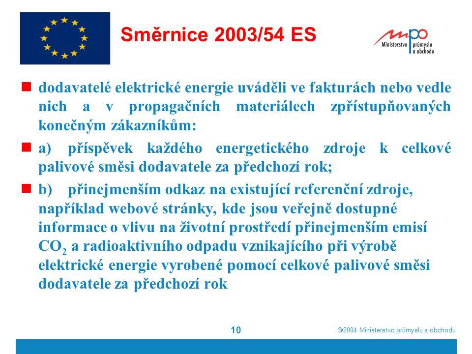  2004  Ministerstvo průmyslu a obchodu 10 Směrnice 2003/54 ES dodavatelé elektrické energie uváděli ve fakturách nebo vedle nich a v propagačních materiálech zpřístupňovaných konečným zákazníkům: a)příspěvek každého energetického zdroje k celkové palivové směsi dodavatele za předchozí rok; b)přinejmenším odkaz na existující referenční zdroje, například webové stránky, kde jsou veřejně dostupné informace o vlivu na životní prostředí přinejmenším emisí CO 2 a radioaktivního odpadu vznikajícího při výrobě elektrické energie vyrobené pomocí celkové palivové směsi dodavatele za předchozí rok