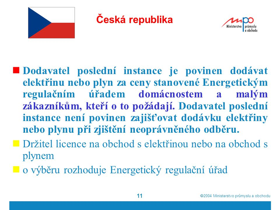  2004  Ministerstvo průmyslu a obchodu 11 Česká republika Dodavatel poslední instance je povinen dodávat elektřinu nebo plyn za ceny stanovené Energetickým regulačním úřadem domácnostem a malým zákazníkům, kteří o to požádají.