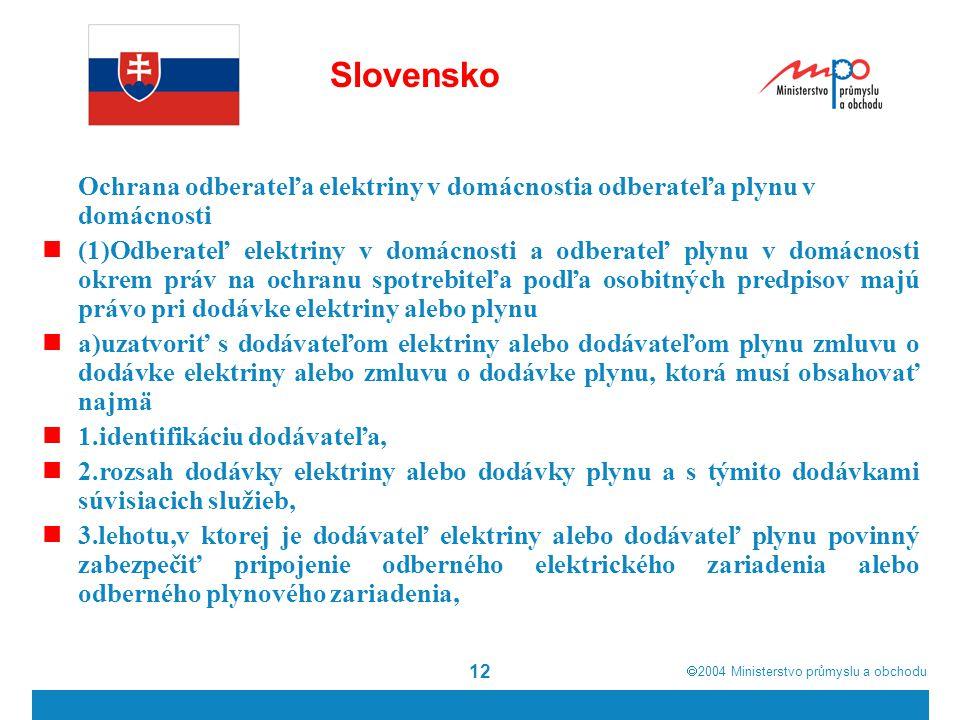  2004  Ministerstvo průmyslu a obchodu 12 Slovensko Ochrana odberateľa elektriny v domácnostia odberateľa plynu v domácnosti (1)Odberateľ elektriny v domácnosti a odberateľ plynu v domácnosti okrem práv na ochranu spotrebiteľa podľa osobitných predpisov majú právo pri dodávke elektriny alebo plynu a)uzatvoriť s dodávateľom elektriny alebo dodávateľom plynu zmluvu o dodávke elektriny alebo zmluvu o dodávke plynu, ktorá musí obsahovať najmä 1.identifikáciu dodávateľa, 2.rozsah dodávky elektriny alebo dodávky plynu a s týmito dodávkami súvisiacich služieb, 3.lehotu,v ktorej je dodávateľ elektriny alebo dodávateľ plynu povinný zabezpečiť pripojenie odberného elektrického zariadenia alebo odberného plynového zariadenia,